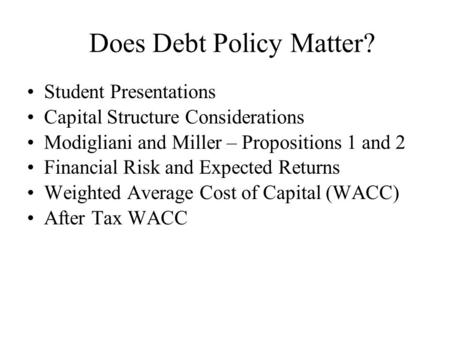 Does Debt Policy Matter? Student Presentations Capital Structure Considerations Modigliani and Miller – Propositions 1 and 2 Financial Risk and Expected.