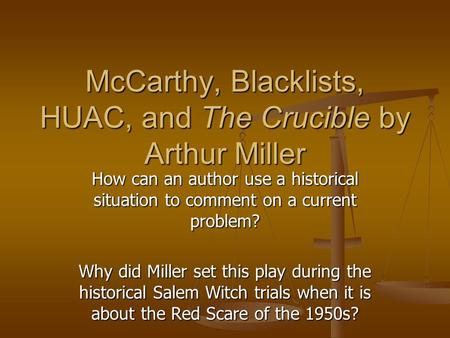 McCarthy, Blacklists, HUAC, and The Crucible by Arthur Miller How can an author use a historical situation to comment on a current problem? Why did Miller.