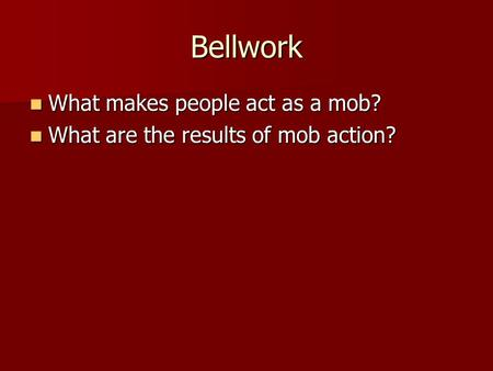 Bellwork What makes people act as a mob? What makes people act as a mob? What are the results of mob action? What are the results of mob action?