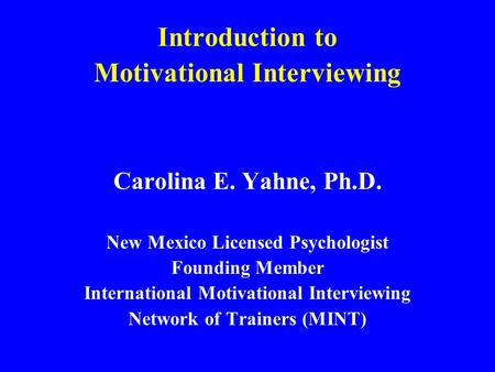 Introduction to Motivational Interviewing Carolina E. Yahne, Ph.D. New Mexico Licensed Psychologist Founding Member International Motivational Interviewing.