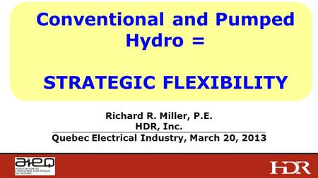 Conventional and Pumped Hydro = STRATEGIC FLEXIBILITY Richard R. Miller, P.E. HDR, Inc. _______________________________________________________________________________________________________________________________________________________________________