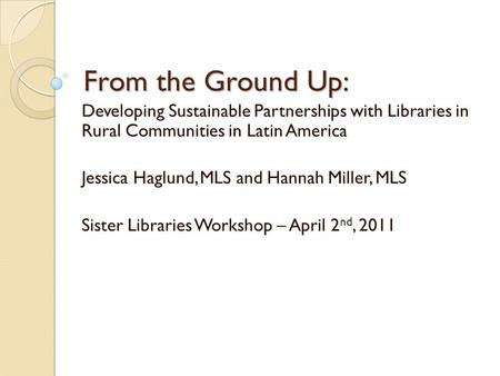 From the Ground Up: Developing Sustainable Partnerships with Libraries in Rural Communities in Latin America Jessica Haglund, MLS and Hannah Miller, MLS.