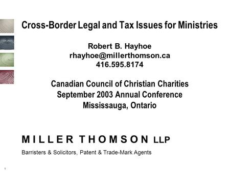 1 Cross-Border Legal and Tax Issues for Ministries Robert B. Hayhoe 416.595.8174 Canadian Council of Christian Charities September.