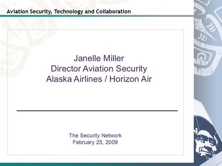Aviation Security, Technology and Collaboration The Security Network February 25, 2009 Janelle Miller Director Aviation Security Alaska Airlines / Horizon.