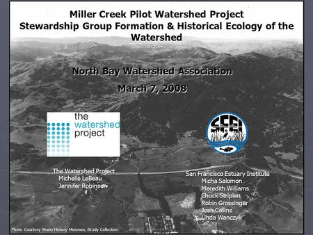 Miller Creek Pilot Watershed Project Stewardship Group Formation & Historical Ecology of the Watershed The Watershed Project Michelle LeBeau Jennifer Robinson.