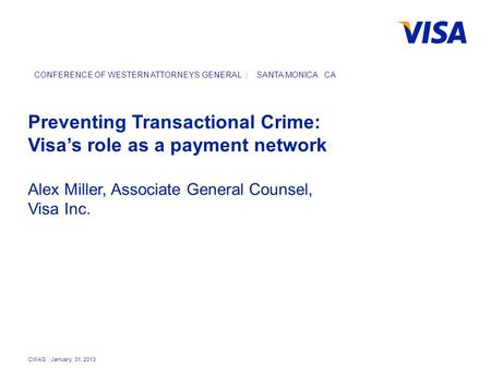 CWAG | January 31, 2013 CONFERENCE OF WESTERN ATTORNEYS GENERAL | SANTA MONICA CA Preventing Transactional Crime: Visa's role as a payment network Alex.