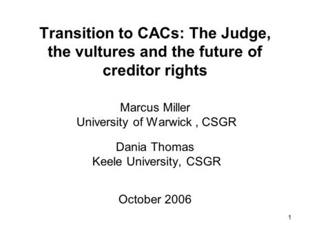 1 Transition to CACs: The Judge, the vultures and the future of creditor rights Marcus Miller University of Warwick, CSGR Dania Thomas Keele University,