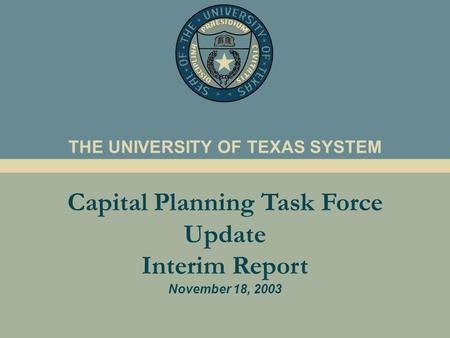 Capital Planning Task Force Update Interim Report November 18, 2003 THE UNIVERSITY OF TEXAS SYSTEM.