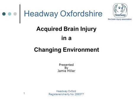 1 Acquired Brain Injury in a Changing Environment Headway Oxford Registered charity No. 299377 Presented By Jamie Miller Headway Oxfordshire.