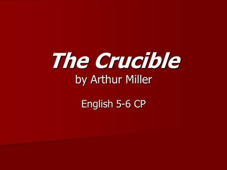 The Crucible by Arthur Miller English 5-6 CP. Please open your notebooks to the Class and Reading Notes section and prepare to take notes. Please open.