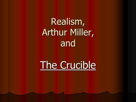 Realism, Arthur Miller, and The Crucible. The Play.
