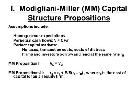 I. Modigliani-Miller (MM) Capital Structure Propositions Assumptions include: Homogeneous expectations Perpetual cash flows: V = CF/r Perfect capital markets: