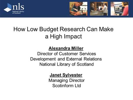 How Low Budget Research Can Make a High Impact Alexandra Miller Director of Customer Services Development and External Relations National Library of Scotland.