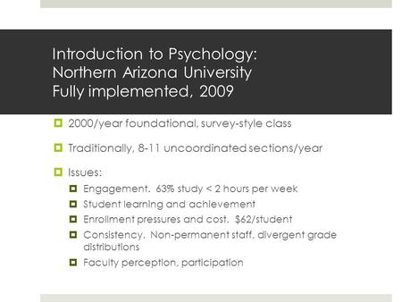 Introduction to Psychology: Northern Arizona University Fully implemented, 2009  2000/year foundational, survey-style class  Traditionally, 8-11 uncoordinated.