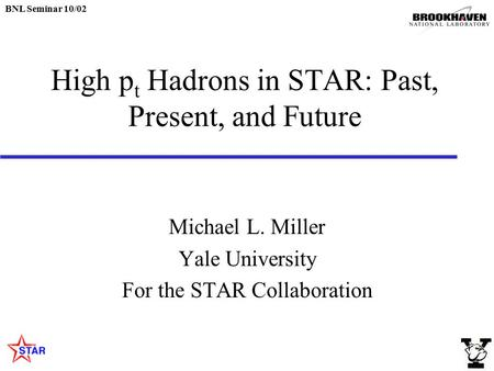 BNL Seminar 10/02 High p t Hadrons in STAR: Past, Present, and Future Michael L. Miller Yale University For the STAR Collaboration.