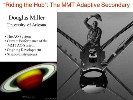 """Riding the Hub"": The MMT Adaptive Secondary Douglas Miller University of Arizona The AO System Current Performance of the MMT AO System Ongoing Development."