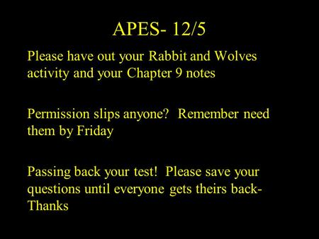 APES- 12/5 Please have out your Rabbit and Wolves activity and your Chapter 9 notes Permission slips anyone? Remember need them by Friday Passing back.