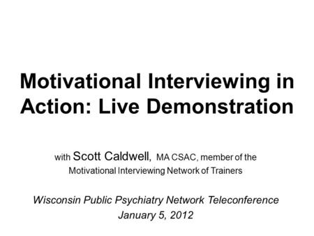Motivational Interviewing in Action: Live Demonstration with Scott Caldwell, MA CSAC, member of the Motivational Interviewing Network of Trainers Wisconsin.