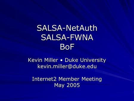 SALSA-NetAuth SALSA-FWNA BoF Kevin Miller Duke University Internet2 Member Meeting May 2005.