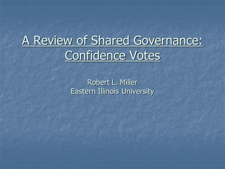 A Review of Shared Governance: Confidence Votes Robert L. Miller Eastern Illinois University.