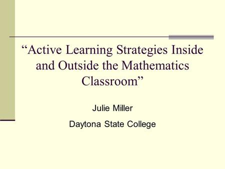 """Active Learning Strategies Inside and Outside the Mathematics Classroom"" Julie Miller Daytona State College."