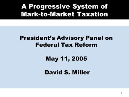 1 A Progressive System of Mark-to-Market Taxation President's Advisory Panel on Federal Tax Reform May 11, 2005 David S. Miller.