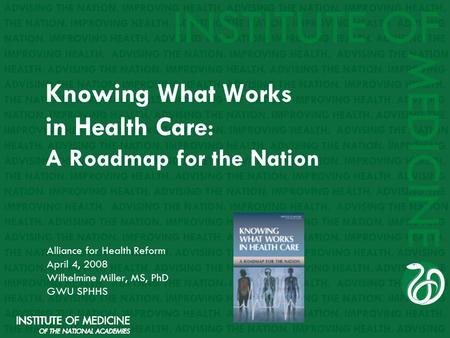 Knowing What Works in Health Care : A Roadmap for the Nation Alliance for Health Reform April 4, 2008 Wilhelmine Miller, MS, PhD GWU SPHHS.