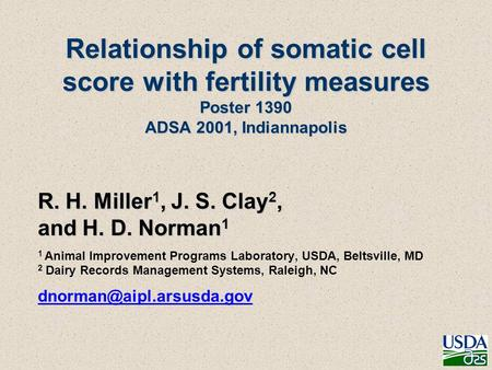 Relationship of somatic cell score with fertility measures Poster 1390 ADSA 2001, Indiannapolis R. H. Miller 1, J. S. Clay 2, and H. D. Norman 1 1 Animal.