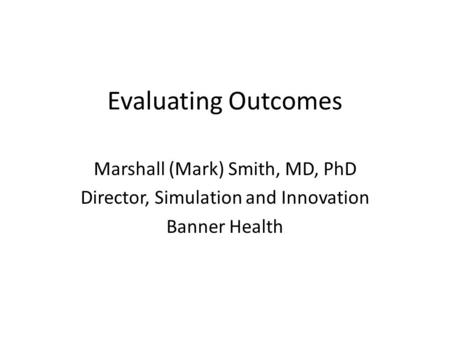 Evaluating Outcomes Marshall (Mark) Smith, MD, PhD Director, Simulation and Innovation Banner Health.