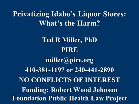 Privatizing Idaho's Liquor Stores: What's the Harm? Ted R Miller, PhD PIRE 410-381-1197 or 240-441-2890 NO CONFLICTS OF INTEREST Funding: