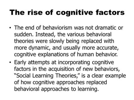 The rise of cognitive factors The end of behaviorism was not dramatic or sudden. Instead, the various behavioral theories were slowly being replaced with.