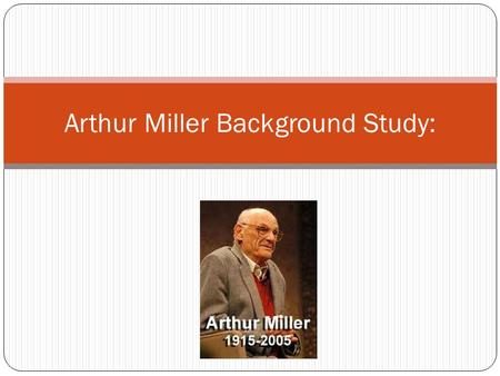 Arthur Miller Background Study:. Miller's Early Life Arthur Miller was born on Oct. 17, 1915, in New York City. His father ran a small coat-manufacturing.