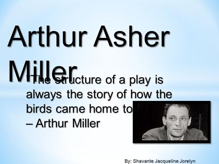 By: Shavante Jacqueline Jorelyn The structure of a play is always the story of how the birds came home to roost. – Arthur Miller Arthur Asher Miller.
