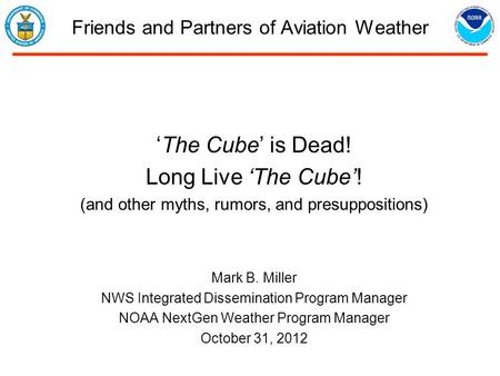 Friends and Partners of Aviation Weather 'The Cube' is Dead! Long Live 'The Cube'! (and other myths, rumors, and presuppositions) Mark B. Miller NWS Integrated.