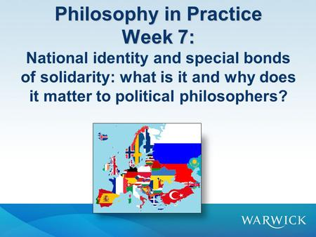 Philosophy in Practice Week 7: Philosophy in Practice Week 7: National identity and special bonds of solidarity: what is it and why does it matter to political.