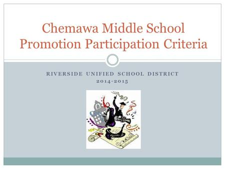 RIVERSIDE UNIFIED SCHOOL DISTRICT 2014-2015 Chemawa Middle School Promotion Participation Criteria.