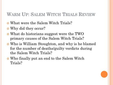 W ARM U P : S ALEM W ITCH T RIALS R EVIEW What were the Salem Witch Trials? Why did they occur? What do historians suggest were the TWO primary causes.