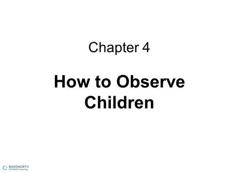 "Chapter 4 How to Observe Children. What Is Observation? Clues to the development and personality of each child To ""read"" the child To ""see"" a situation."