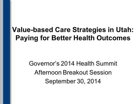 Value-based Care Strategies in Utah: Paying for Better Health Outcomes Governor's 2014 Health Summit Afternoon Breakout Session September 30, 2014.