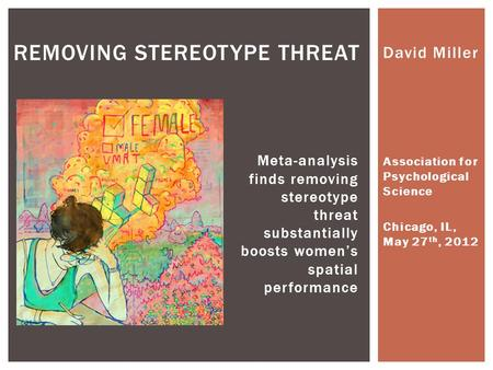 David Miller Association for Psychological Science Chicago, IL, May 27 th, 2012 REMOVING STEREOTYPE THREAT Meta-analysis finds removing stereotype threat.