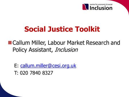 Social Justice Toolkit Callum Miller, Labour Market Research and Policy Assistant, Inclusion E: T: 020.