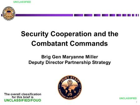 UNCLASSIFIED Security Cooperation and the Combatant Commands Brig Gen Maryanne Miller Deputy Director Partnership Strategy The overall classification for.