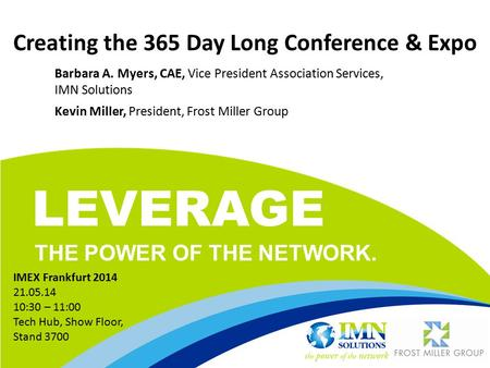 LEVERAGE THE POWER OF THE NETWORK. Creating the 365 Day Long Conference & Expo Barbara A. Myers, CAE, Vice President Association Services, IMN Solutions.