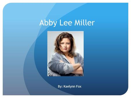 Abby Lee Miller By: Kaelynn Fox. About Abby Lee Full Name-Abby Lee Miller Lives in Pettsburgh, Pennsylvania Born-September 1 st,1966 Age-46 Occupation-Educator,Choreographer,Reality.