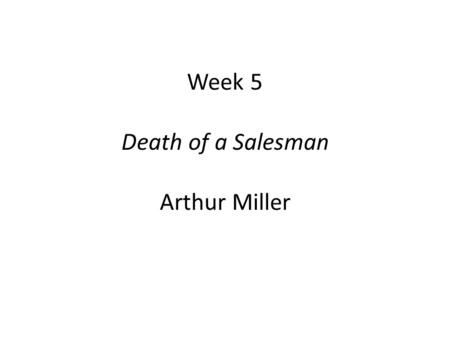 Week 5 Death of a Salesman Arthur Miller. Death of a Salesman  Postwar America, a new American Empire?  Capitalism and materialism.