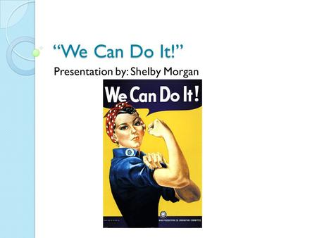 """We Can Do It!"" Presentation by: Shelby Morgan. This popular image by J. Howard Miller was first made famous in World War 2. This image has been made."