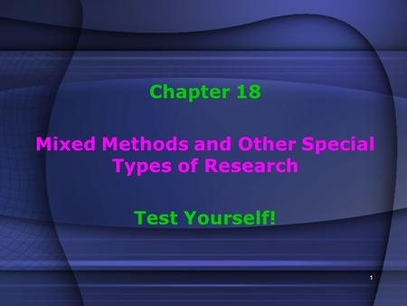 1 Chapter 18 Mixed Methods and Other Special Types of Research Test Yourself!