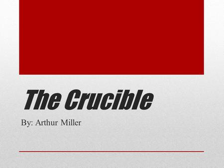 The Crucible By: Arthur Miller.  Definition of a crucible : A severe test or difficult challenge.