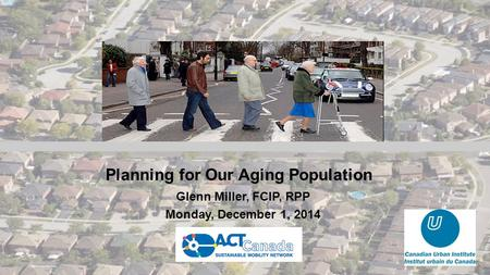 Planning for Our Aging Population Glenn Miller, FCIP, RPP Monday, December 1, 2014.
