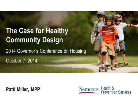 The Case for Healthy Community Design Patti Miller, MPP 2014 Governor's Conference on Housing October 7, 2014.